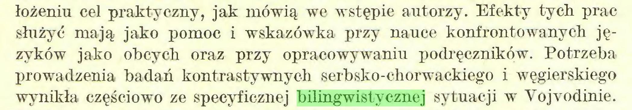 (...) łożeniu cel praktyczny, jak mówią we wstępie autorzy. Efekty tych prac służyć mają jako pomoc i wskazówka przy nauce konfrontowanych języków jako obcych oraz przy opracowywaniu podręczników. Potrzeba prowadzenia badań kontrastywnych serbsko-chorwackiego i węgierskiego wynikła częściowo ze specyficznej bilingwistycznej sytuacji w Vojvodinie...