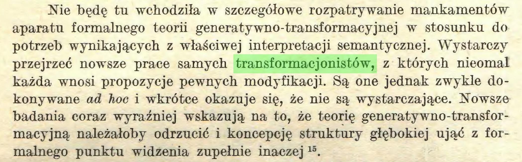 (...) Nie będę tu wchodziła w szczegółowe rozpatrywanie mankamentów aparatu formalnego teorii generatywno-transformacyjnej w stosunku do potrzeb wynikających z właściwej interpretacji semantycznej. Wystarczy przejrzeć nowsze prace samych transformacjonistów, z których nieomal każda wnosi propozycje pewnych modyfikacji. Są one jednak zwykle dokonywane ad hoc i wkrótce okazuje się, że nie są wystarczające. Nowsze badania coraz wyraźniej wskazują na to, że teorię generatywno-transformacyjną należałoby odrzucić i koncepcję struktury głębokiej ująć z formalnego punktu widzenia zupełnie inaczej15...