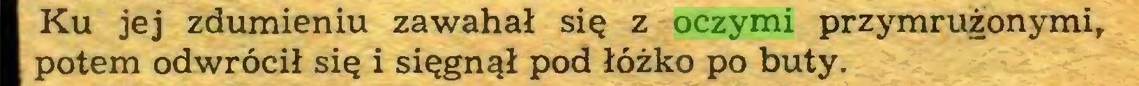 (...) Ku jej zdumieniu zawahał się z oczymi przymrużonymi, potem odwrócił się i sięgnął pod łóżko po buty...
