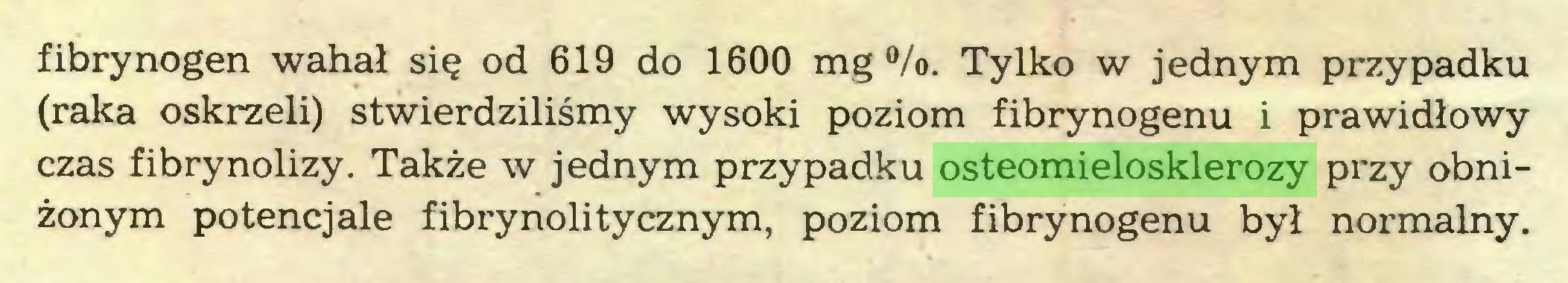 (...) fibrynogen wahał się od 619 do 1600 mg °/o. Tylko w jednym przypadku (raka oskrzeli) stwierdziliśmy wysoki poziom fibrynogenu i prawidłowy czas fibrynolizy. Także w jednym przypadku osteomielosklerozy przy obniżonym potencjale fibrynolitycznym, poziom fibrynogenu był normalny...