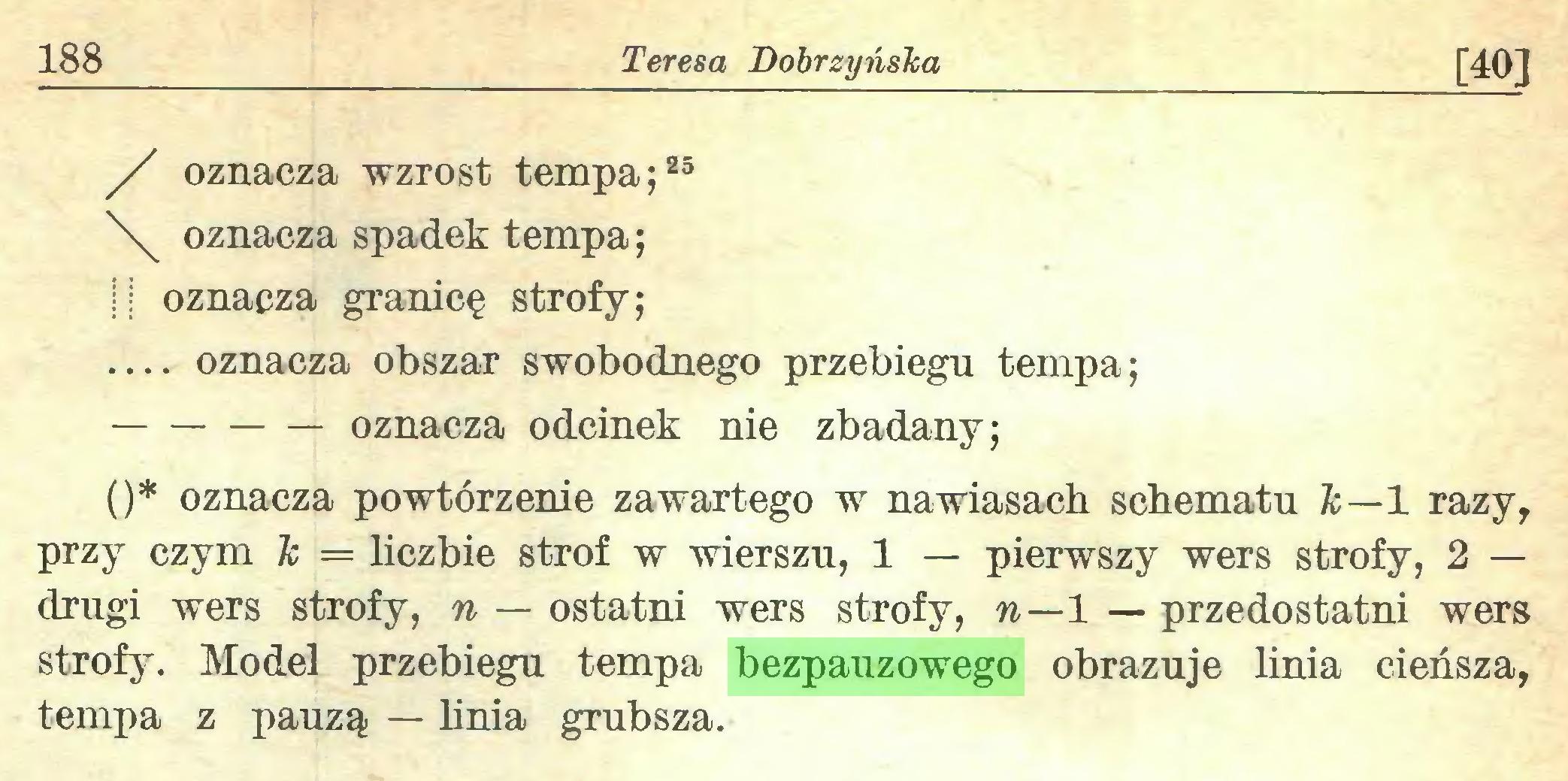 (...) 188 Teresa Dobrzyńska [40] / oznacza wzrost tempa;25 oznacza spadek tempa; || oznacza granicę strofy; — oznacza obszar swobodnego przebiegu tempa; oznacza odcinek nie zbadany; ()* oznacza powtórzenie zawartego w nawiasach schematu Tc—1 razy, przy czym ic = liczbie strof w wierszu, 1 — pierwszy wers strofy, 2 — drugi wers strofy, n — ostatni wers strofy, n—1 — przedostatni wers strofy. Model przebiegu tempa bezpauzowego obrazuje linia cieńsza, tempa z pauzą — linia grubsza...