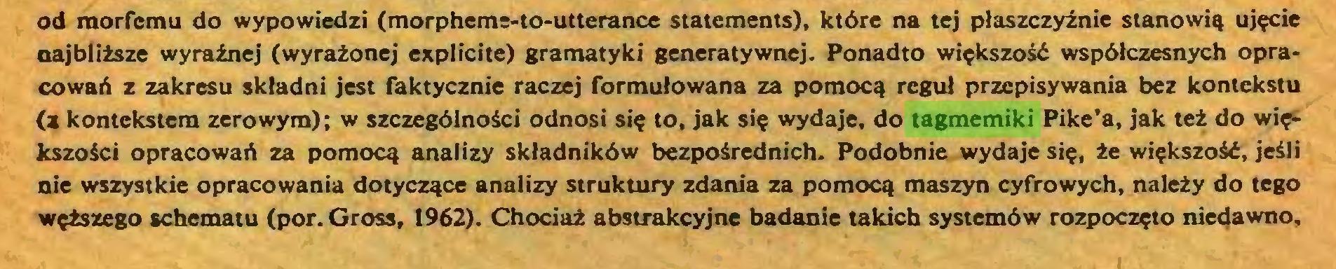 (...) od morfcmu do wypowiedzi (morpheme-to-utterance Statements), ktöre na tej plaszczyznie stanowiq uj?cie najblitsze wyrainej (wyraionej explicite) gramatyki generatywnej. Ponadto wi?kszosö wspölczesnych opracowan z zakresu skladni jest faktycznie raczej formulowana za pomocq regul przepisywania bez kontekstu (j kontekstem zerowym); w szczegölnosci odnosi si? to, jak si? wydaje, do tagmemiki Pike'a, jak tei do wi?kszosci opracowaö za pomoc^ analizy sktadniköw bezpoirednich. Podobnie wydaje si?, ie wi?kszosö, jeili nie wszystkie opracowania dotyczqce analizy struktury zdania za pomocq maszyn cyfrowych, nalety do tego w?tszego schematu (por. Gross, 1962). Chocia2 abstrakcyjne badanie takich systemöw rozpocz?to niedawno,...