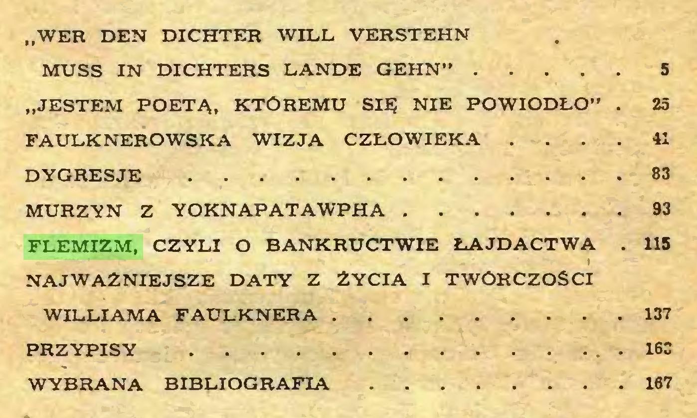 """(...) """"WER DEN DICHTER WILL VERSTEHN MUSS IN DICHTERS LANDE GEHN"""" 5 """"JESTEM POETĄ, KTÖREMU SIĘ NIE POWIODŁO"""" . 25 FAULKNEROWSKA WIZJA CZŁOWIEKA ... 41 DYGRESJE 83 MURZYN Z YOKNAPATAWPHA 93 FLEMIZM, CZYLI O BANKRUCTWIE ŁAJDACTWA . 115 I NAJWAŻNIEJSZE DATY Z ŻYCIA I TWÖRCZOSCI WILLIAMA FAULKNERA 137 PRZYPISY . 16C WYBRANA BIBLIOGRAFIA 167..."""