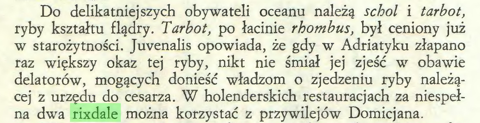 (...) Do delikatniejszych obywateli oceanu należą schol i tar bot, ryby kształtu flądry. Tar bot, po łacinie rhombus, był ceniony już w starożytności. Juvenalis opowiada, że gdy w Adriatyku złapano raz większy okaz tej ryby, nikt nie śmiał jej zjeść w obawie delatorów, mogących donieść władzom o zjedzeniu ryby należącej z urzędu do cesarza. W holenderskich restauracjach za niespełna dwa rixdale można korzystać z przywilejów Domicjana...