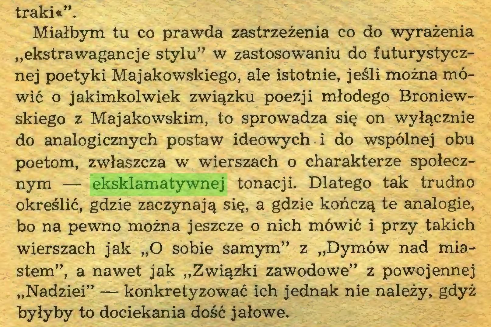 """(...) traki«"""". Miałbym tu co prawda zastrzeżenia co do wyrażenia """"ekstrawagancje stylu"""" w zastosowaniu do futurystycznej poetyki Majakowskiego, ale istotnie, jeśli można mówić o jakimkolwiek związku poezji młodego Broniewskiego z Majakowskim, to sprowadza się on wyłącznie do analogicznych postaw ideowych i do wspólnej obu poetom, zwłaszcza w wierszach o charakterze społecznym — eksklamatywnej tonacji. Dlatego tak trudno określić, gdzie zaczynają się, a gdzie kończą te analogie, bo na pewno można jeszcze o nich mówić i przy takich wierszach jak """"O sobie samym"""" z """"Dymów nad miastem"""", a nawet jak """"Związki zawodowe"""" z powojennej """"Nadziei"""" — konkretyzować ich jednak nie należy, gdyż byłyby to dociekania dość jałowe..."""