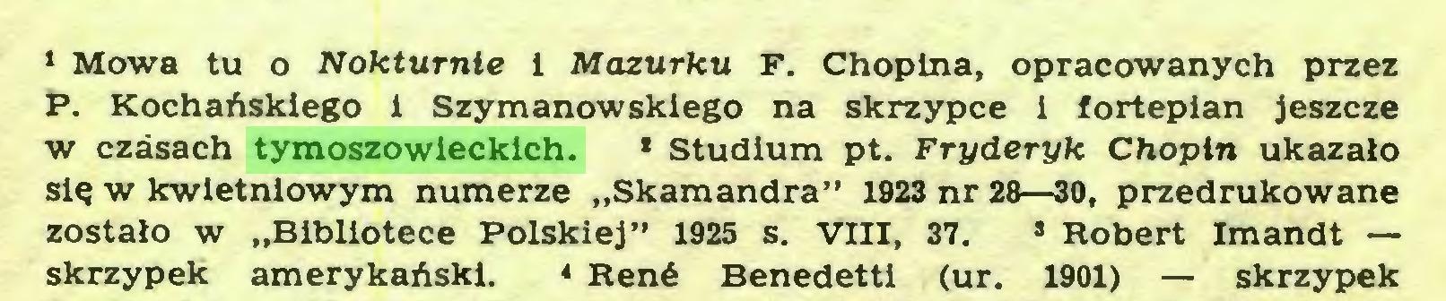 """(...) 1 Mowa tu o Nokturnie i Mazurku F. Chopina, opracowanych przez P. Kochańskiego 1 Szymanowskiego na skrzypce i fortepian jeszcze w czasach tymoszowieckich. * Studium pt. Fryderyk Chopin ukazało się w kwietniowym numerze """"Skamandra"""" 1923 nr 28—30, przedrukowane zostało w """"Bibliotece Polskiej"""" 1925 s. VIII, 37. s Robert Imandt — skrzypek amerykański. * René Benedetti (ur. 1901) — skrzypek..."""