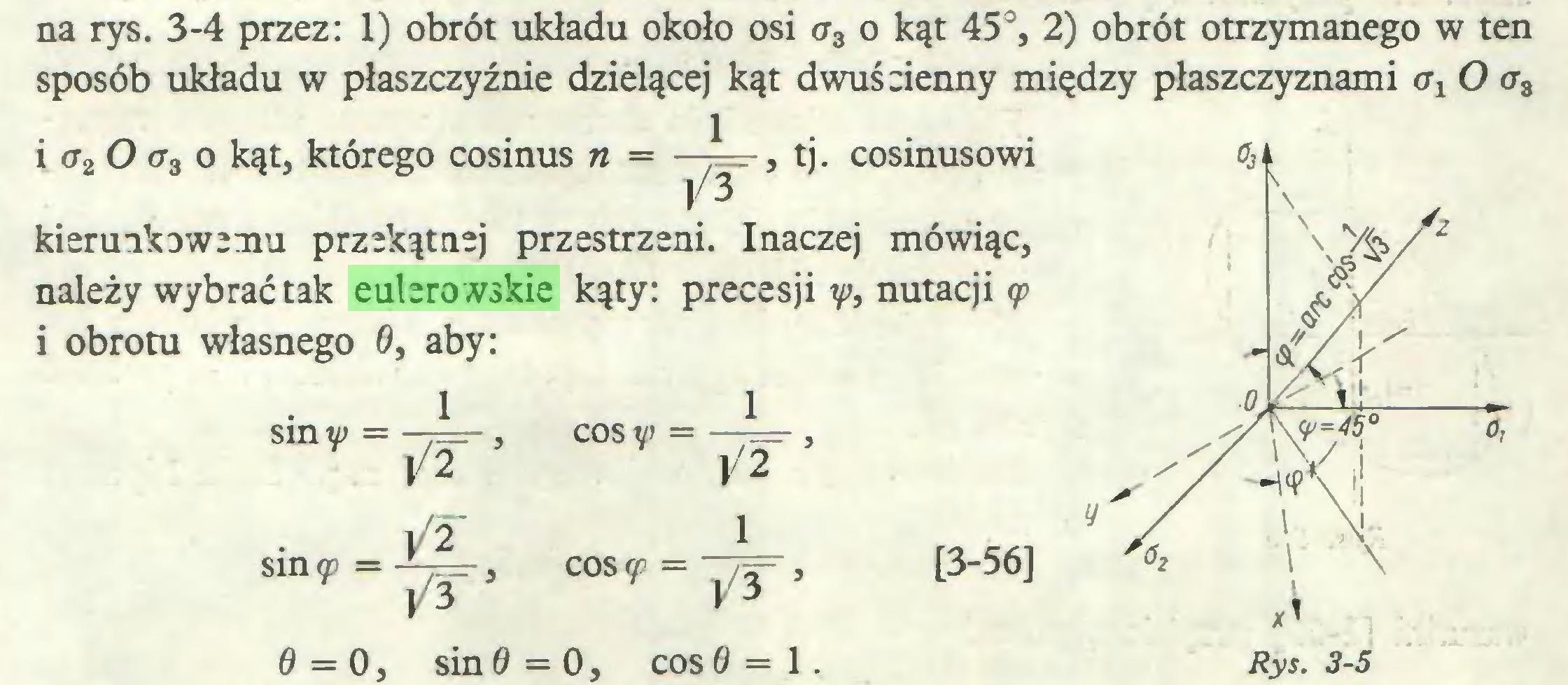 (...) na rys. 3-4 przez: 1) obrót układu około osi <r3 o kąt 45°, 2) obrót otrzymanego w ten sposób układu w płaszczyźnie dzielącej kąt dwuścienny między płaszczyznami a1 O <r3 1 i a2 O a3 o kąt, którego cosinus n = tj. cosinusowi kierunkowemu przekątnej przestrzeni. Inaczej mówiąc, należy wybrać tak eulerowskie kąty: precesji y, nutacji <p i obrotu własnego 0, aby: sinł,=j/r' sin (f =-7^-3  V 3 1 COS V' = —p=r , ]/2 1 cos<p = ~\/T, 0=0, sin 0 = 0, cos 0 = 1. [3-56]...
