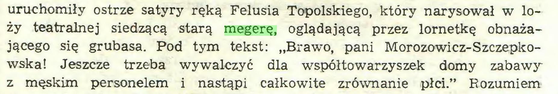 """(...) uruchomiły ostrze satyry ręką Felusia Topolskiego, który narysował w loży teatralnej siedzącą starą megerę, oglądającą przez lornetkę obnażającego się grubasa. Pod tym tekst: """"Brawo, pani Morozowicz-Szczepkowska! Jeszcze trzeba wywalczyć dla współtowarzyszek domy zabawy z męskim personelem i nastąpi całkowite zrównanie płci."""" Rozumiem..."""