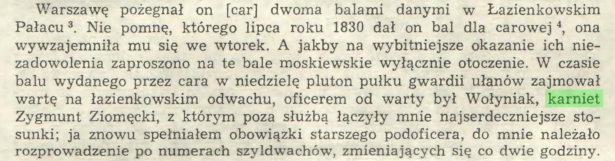 (...) Warszawę pożegnał on [car] dwoma balami danymi w Łazienkowskim Pałacu3. Nie pomnę, którego lipca roku 1830 dał on bal dla carowej 4, ona wywzajemniła mu się we wtorek. A jakby na wybitniejsze okazanie ich niezadowolenia zaproszono na te bale moskiewskie wyłącznie otoczenie. W czasie balu wydanego przez cara w niedzielę pluton pułku gwardii ułanów zajmował wartę na łazienkowskim odwachu, oficerem od warty był Wołyniak, karniet Zygmunt Ziomęcki, z którym poza służbą łączyły mnie najserdeczniejsze stosunki; ja znowu spełniałem obowiązki starszego podoficera, do mnie należało rozprowadzenie po numerach szyldwachów, zmieniających się co dwie godziny...