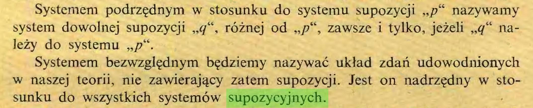 """(...) Systemem podrzędnym w stosunku do systemu supozycji """"/?"""" nazywamy system dowolnej supozycji """"q"""", różnej od zawsze i tylko, jeżeli """"<7"""" należy do systemu Systemem bezwzględnym będziemy nazywać układ zdań udowodnionych w naszej teorii, nie zawierający zatem supozycji. Jest on nadrzędny w stosunku do wszystkich systemów supozycyjnych..."""