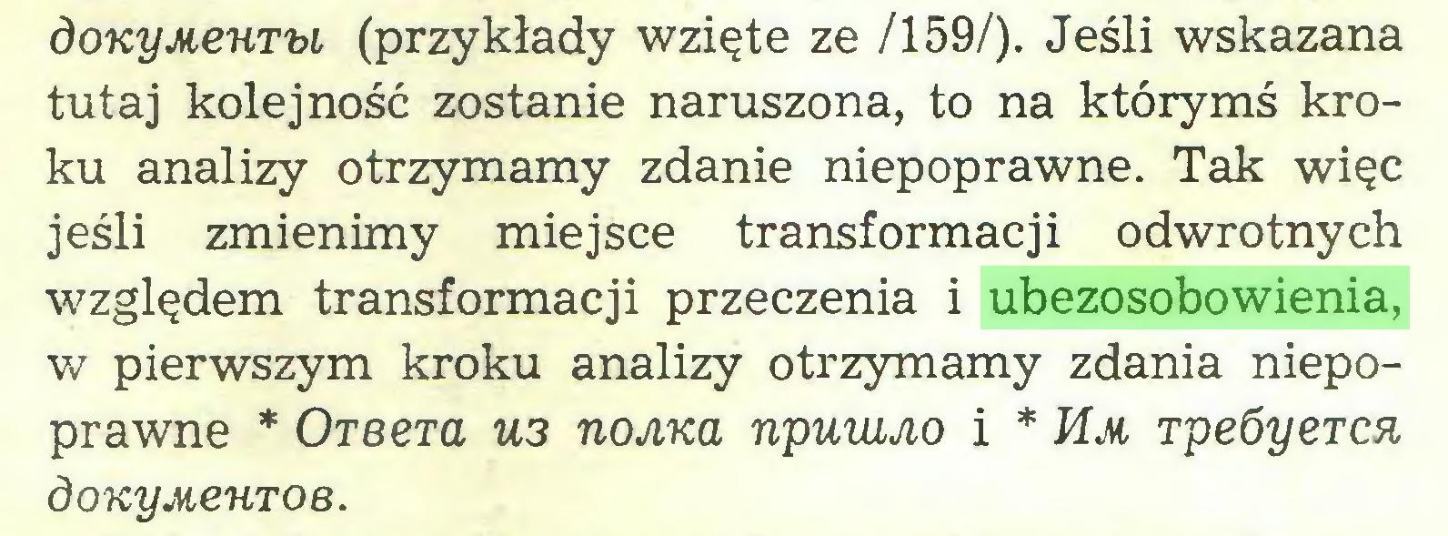 (...) doKyMeuru (przykłady wzięte ze /159/). Jeśli wskazana tutaj kolejność zostanie naruszona, to na którymś kroku analizy otrzymamy zdanie niepoprawne. Tak więc jeśli zmienimy miejsce transformacji odwrotnych względem transformacji przeczenia i ubezosobowienia, w pierwszym kroku analizy otrzymamy zdania niepoprawne * Oreera U3 noAKa npuwjio i * Mm rpeóyercn, doKyMeuroB...