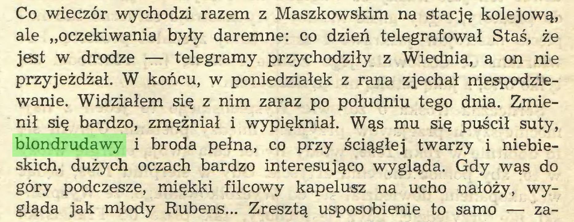 """(...) Co wieczór wychodzi razem z Maszkowskim na stację kolejową, ale """"oczekiwania były daremne: co dzień telegrafował Staś, że jest w drodze — telegramy przychodziły z Wiednia, a on nie przyjeżdżał. W końcu, w poniedziałek z rana zjechał niespodziewanie. Widziałem się z nim zaraz po południu tego dnia. Zmienił się bardzo, zmężniał i wypiękniał. Wąs mu się puścił suty, blondrudawy i broda pełna, co przy ściągłej twarzy i niebieskich, dużych oczach bardzo interesująco wygląda. Gdy wąs do góry podczesze, miękki filcowy kapelusz na ucho nałoży, wygląda jak młody Rubens... Zresztą usposobienie to samo — za..."""