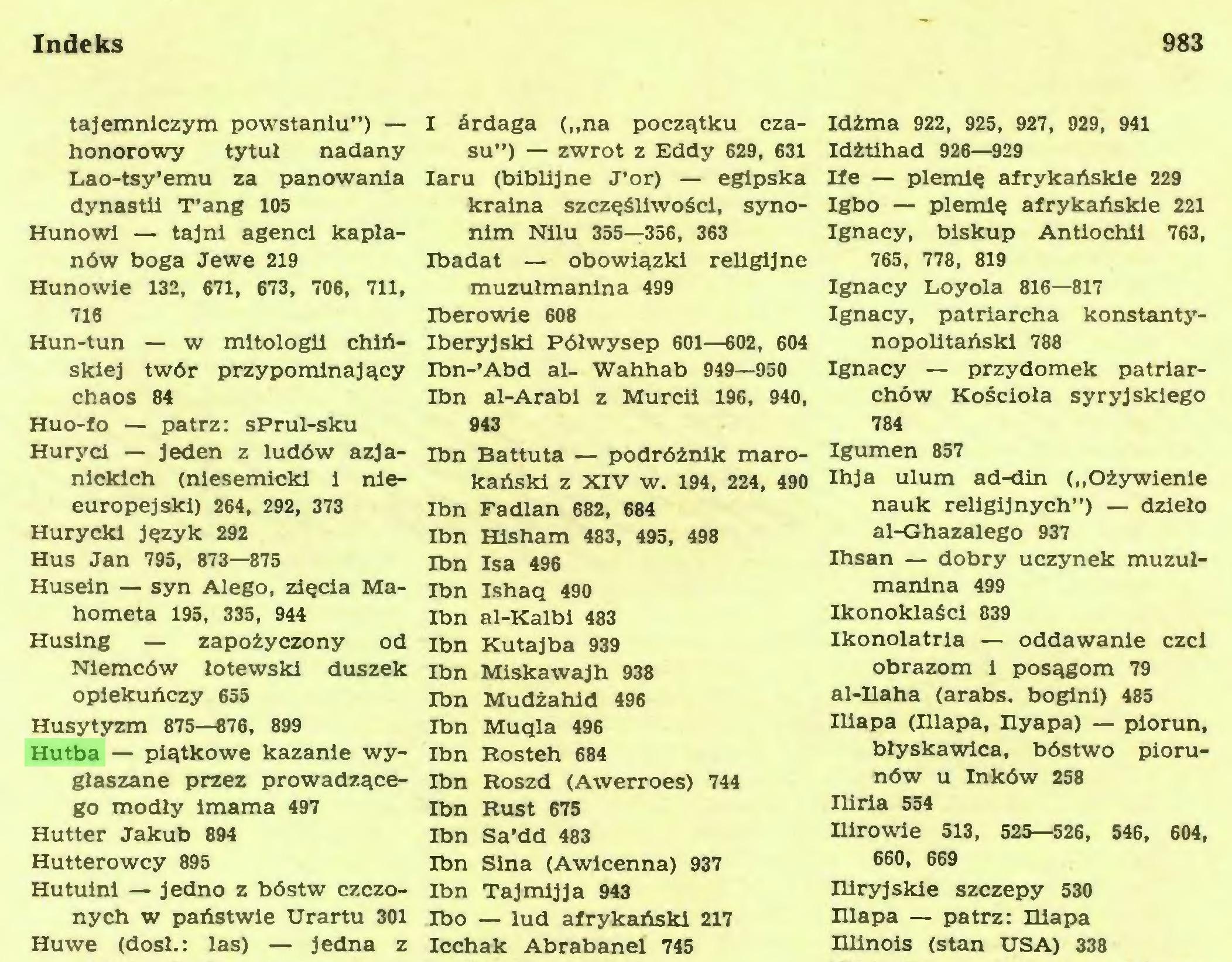 """(...) Indeks 983 tajemniczym powstaniu"""") — honorowy tytuł nadany Lao-tsy'emu za panowania dynastii T'ang 105 Hunowi — tajni agenci kapłanów boga Jewe 219 Hunowie 132, 671, 673, 706, 711, 716 Hun-tun — w mitologii chińskiej twór przypominający chaos 84 Huo-fo — patrz: sPrul-sku Huryci — jeden z ludów azjanickich (niesemicki i nieeuropejski) 264, 292, 373 Hurycki język 292 Hus Jan 795, 873—875 Husein — syn Alego, zięcia Mahometa 195, 335, 944 Husing — zapożyczony od Niemców łotewski duszek opiekuńczy 655 Husytyzm 875—876, 899 Hutba — piątkowe kazanie wygłaszane przez prowadzącego modły imama 497 Hutter Jakub 894 Hutterowcy 895 Hutuini — jedno z bóstw czczonych w państwie Urartu 301 Huwe (dosł.: las) — jedna z..."""