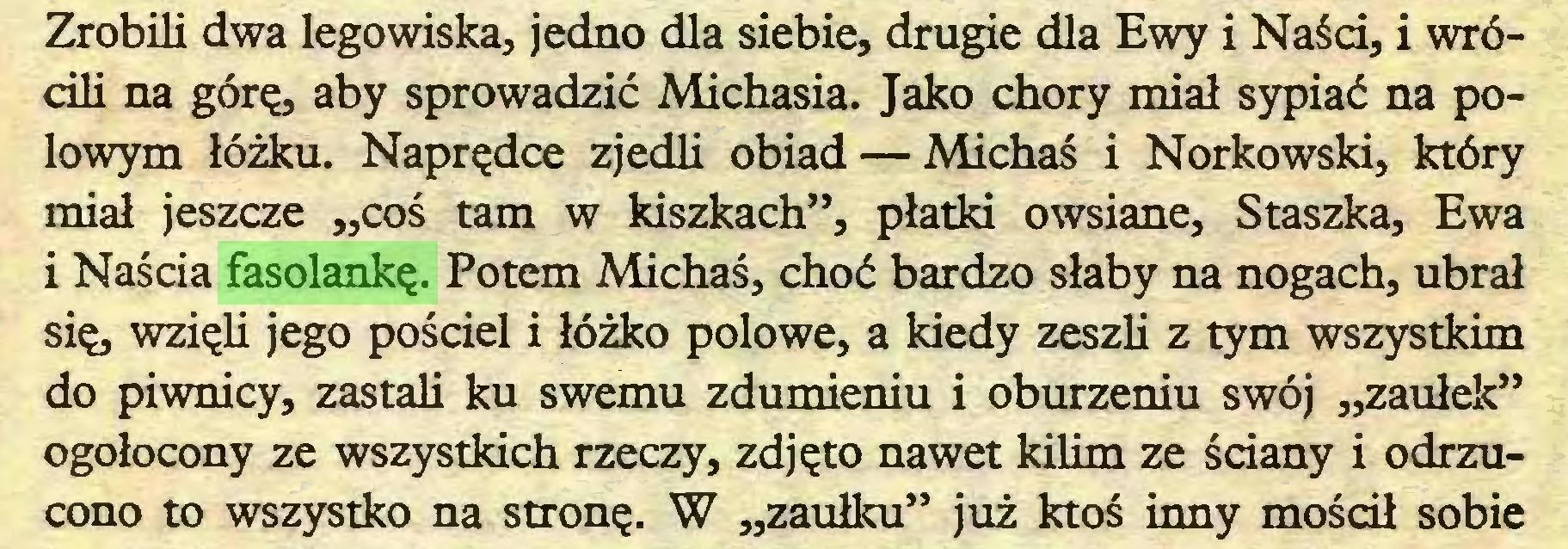 """(...) Zrobili dwa legowiska, jedno dla siebie, drugie dla Ewy i Naści, i wrócili na górę, aby sprowadzić Michasia. Jako chory miał sypiać na potowym łóżku. Naprędce zjedli obiad — Michaś i Norkowski, który miał jeszcze """"coś tam w kiszkach"""", płatki owsiane, Staszka, Ewa i Naścia fasolankę. Potem Michaś, choć bardzo słaby na nogach, ubrał się, wzięli jego pościel i łóżko potowe, a kiedy zeszli z tym wszystkim do piwnicy, zastali ku swemu zdumieniu i oburzeniu swój """"zaułek"""" ogołocony ze wszystkich rzeczy, zdjęto nawet kilim ze ściany i odrzucono to wszystko na stronę. W """"zaułku"""" już ktoś inny mościł sobie..."""