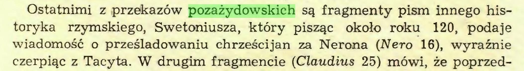 (...) Ostatnimi z przekazów pozażydowskich są fragmenty pism innego historyka rzymskiego, Swetoniusza, który pisząc około roku 120, podaje wiadomość o prześladowaniu chrześcijan za Nerona (Nero 16), wyraźnie czerpiąc z Tacyta. W drugim fragmencie (Claudius 25) mówi, że poprzed...