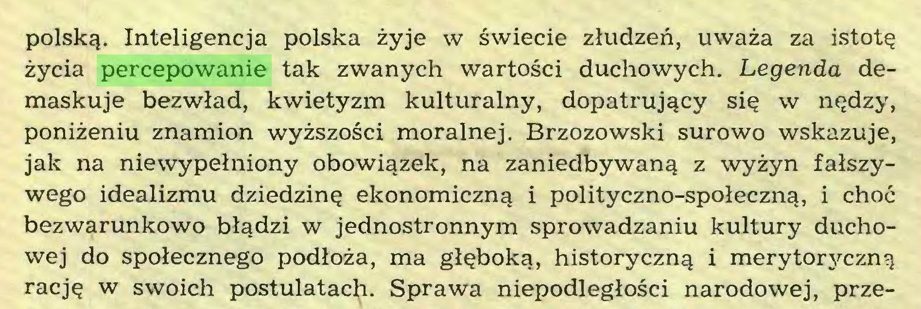 (...) polską. Inteligencja polska żyje w świecie złudzeń, uważa za istotę życia percepowanie tak zwanych wartości duchowych. Legenda demaskuje bezwład, kwietyzm kulturalny, dopatrujący się w nędzy, poniżeniu znamion wyższości moralnej. Brzozowski surowo wskazuje, jak na niewypełniony obowiązek, na zaniedbywaną z wyżyn fałszywego idealizmu dziedzinę ekonomiczną i polityczno-społeczną, i choć bezwarunkowo błądzi w jednostronnym sprowadzaniu kultury duchowej do społecznego podłoża, ma głęboką, historyczną i merytoryczną rację w swoich postulatach. Sprawa niepodległości narodowej, prze...