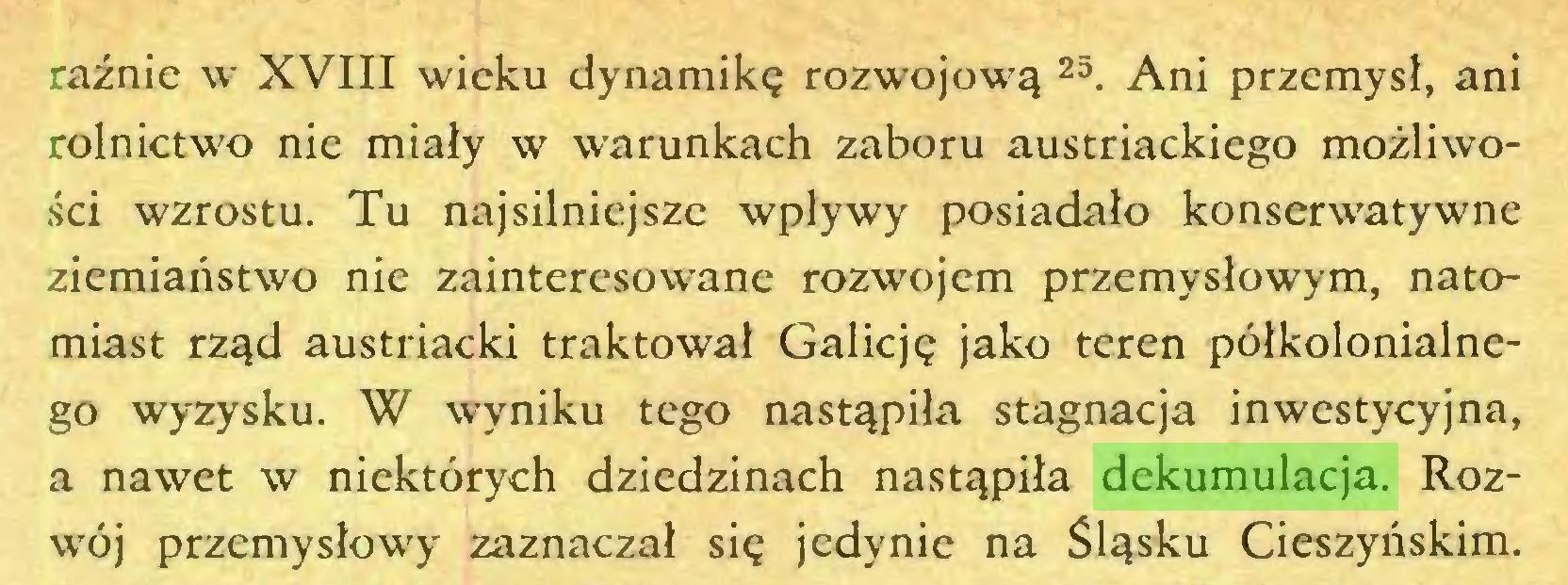 (...) raźnie w XVIII wieku dynamikę rozwojową 25. Ani przemysł, ani rolnictwo nie miały w warunkach zaboru austriackiego możliwości wzrostu. Tu najsilniejsze wpływy posiadało konserwatywne ziemiaństwo nie zainteresowane rozwojem przemysłowym, natomiast rząd austriacki traktował Galicję jako teren półkolonialnego wyzysku. W wyniku tego nastąpiła stagnacja inwestycyjna, a nawet w niektórych dziedzinach nastąpiła dekumulacja. Rozwój przemysłowy zaznaczał się jedynie na Śląsku Cieszyńskim...