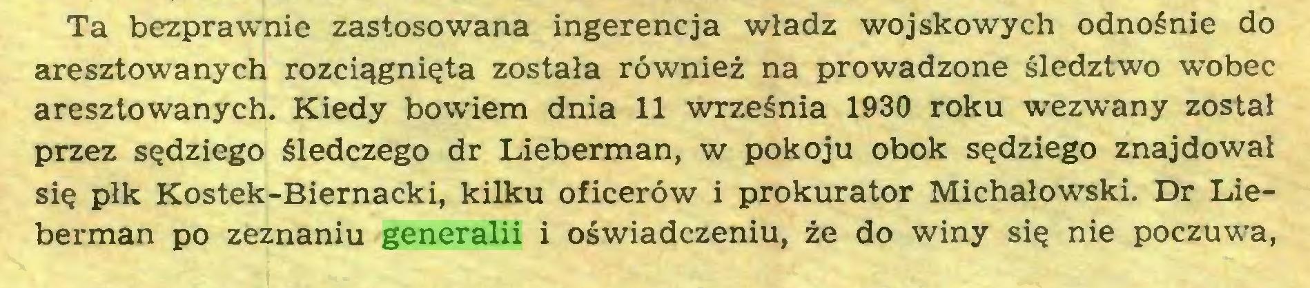 (...) Ta bezprawnie zastosowana ingerencja władz wojskowych odnośnie do aresztowanych rozciągnięta została również na prowadzone śledztwo wobec aresztowanych. Kiedy bowiem dnia 11 września 1930 roku wezwany został przez sędziego śledczego dr Lieberman, w pokoju obok sędziego znajdował się płk Kostek-Biernacki, kilku oficerów i prokurator Michałowski. Dr Lieberman po zeznaniu generalii i oświadczeniu, że do winy się nie poczuwa,...