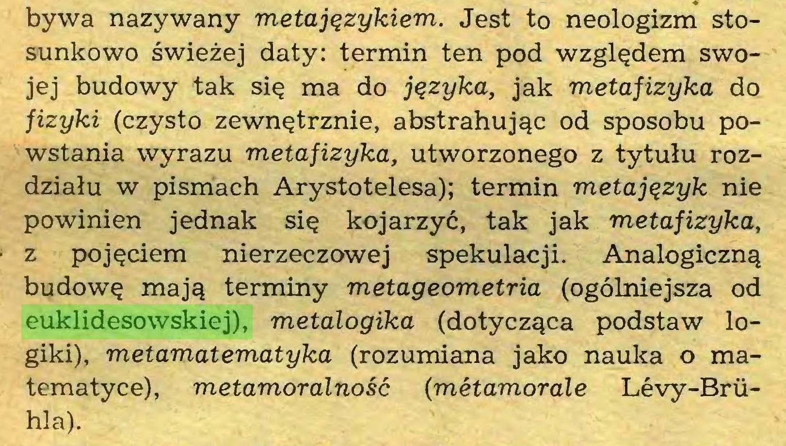 (...) bywa nazywany metajęzykiem. Jest to neologizm stosunkowo świeżej daty: termin ten pod względem swojej budowy tak się ma do języka, jak metafizyka do fizyki (czysto zewnętrznie, abstrahując od sposobu powstania wyrazu metafizyka, utworzonego z tytułu rozdziału w pismach Arystotelesa); termin metajęzyk nie powinien jednak się kojarzyć, tak jak metafizyka, z pojęciem nierzeczowej spekulacji. Analogiczną budowę mają terminy metageometria (ogólniejsza od euklidesowskiej), metalogika (dotycząca podstaw logiki), metamatematyka (rozumiana jako nauka o matematyce), metamoralność (metamorale Levy-Briihla)...