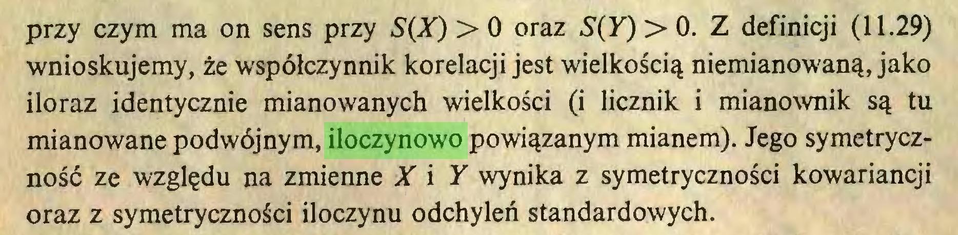 (...) przy czym ma on sens przy > 0 oraz S^y) > 0. Z definicji (11.29) wnioskujemy, że współczynnik korelacji jest wielkością niemianowaną, jako iloraz identycznie mianowanych wielkości (i licznik i mianownik są tu mianowane podwójnym, iloczynowo powiązanym mianem). Jego symetryczność ze względu na zmienne X i Y wynika z symetryczności kowariancji oraz z symetryczności iloczynu odchyleń standardowych...