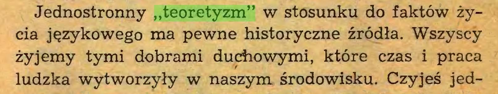 """(...) Jednostronny """"teoretyzm"""" w stosunku do faktów życia językowego ma pewne historyczne źródła. Wszyscy żyjemy tymi dobrami duchowymi, które czas i praca ludzka wytworzyły w naszym środowisku. Czyjeś jed..."""