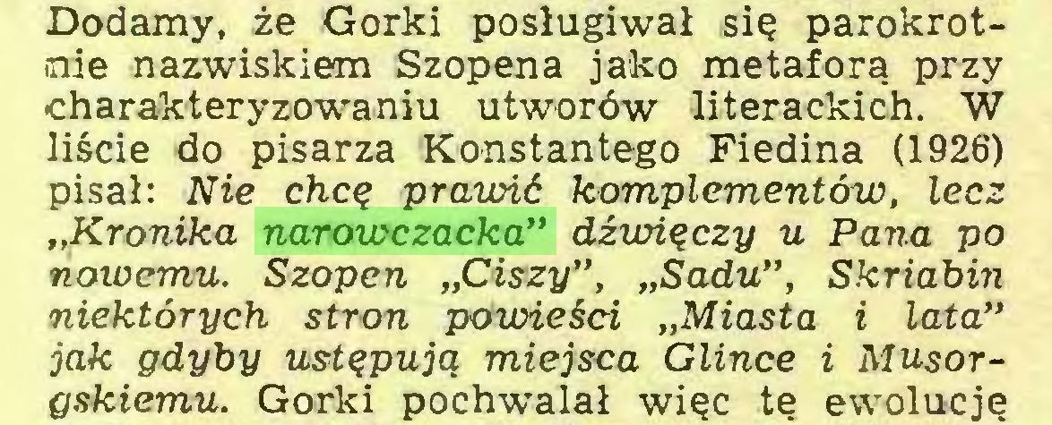 """(...) Dodamy, że Gorki posługiwał się parokrotnie nazwiskiem Szopena jako metaforą przy -charakteryzowaniu utworów literackich. W liście do pisarza Konstantego Fiedina (1926) pisał: Nie chcę prawić komplementów, lecz """"Kronika narowczacka"""" dźwięczy u Pana po nowemu. Szopen """"Ciszy"""", """"Sadu"""", Skriabin niektórych stron powieści """"Miasta i lata"""" jak gdyby ustępują miejsca Glince i Musorgskiemu. Gorki pochwalał więc tę ewolucję..."""