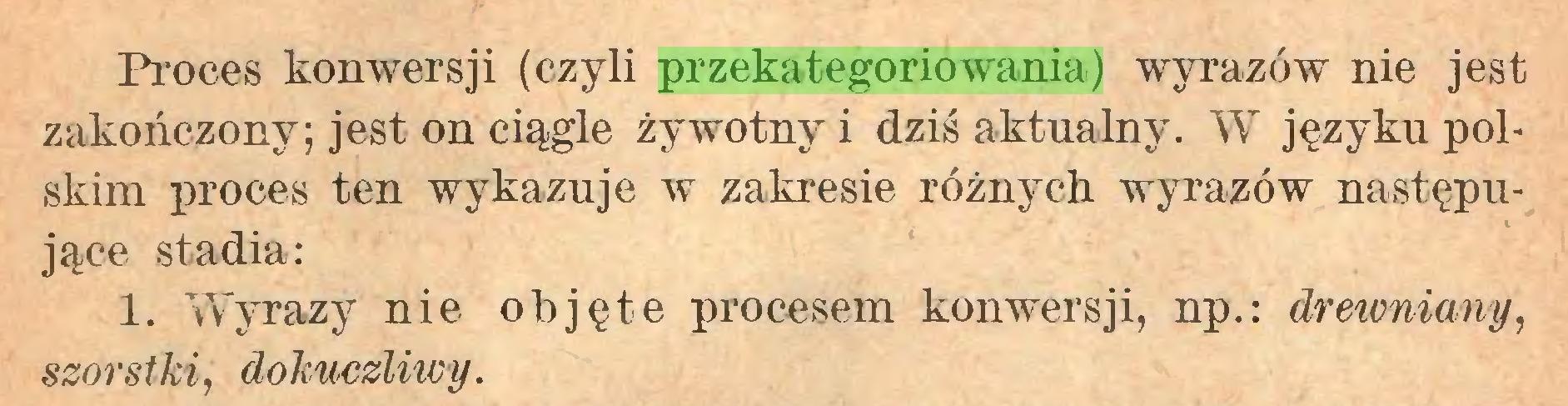 (...) Proces konwersji (czyli przekategoriowania) wyrazów nie jest zakończony; jest on ciągle żywotny i dziś aktualny. W języku polskim proces ten wykazuje w zakresie różnych wyrazów następujące stadia: 1. Wyrazy nie objęte procesem konwersji, np.: drewniany, szorstki, dokuczliwy...