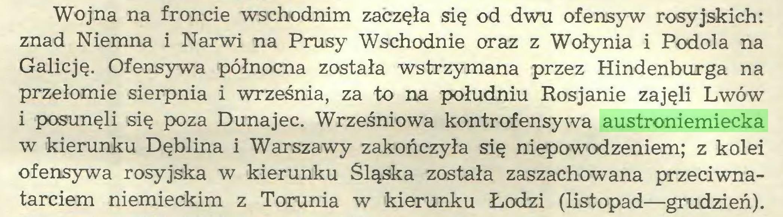(...) Wojna na froncie wschodnim zaczęła się od dwu ofensyw rosyjskich: znad Niemna i Narwi na Prusy Wschodnie oraz z Wołynia i Podola na Galicję. Ofensywa północna została wstrzymana przez Hindenburga na przełomie sierpnia i września, za to na południu Rosjanie zajęli Lwów i posunęli się poza Dunajec. Wrześniowa kontrofensywa austroniemiecka w kierunku Dęblina i Warszawy zakończyła się niepowodzeniem; z kolei ofensywa rosyjska w kierunku Śląska została zaszachowana przeciwnatarciem niemieckim z Torunia w kierunku Łodzi (listopad—grudzień)...