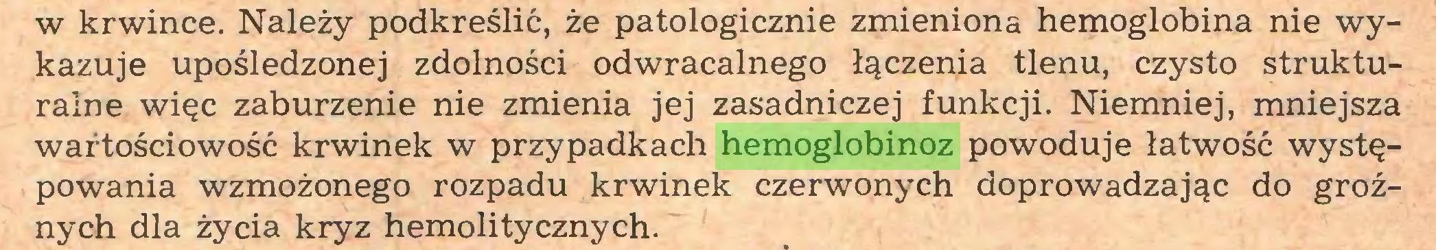 (...) w krwince. Należy podkreślić, że patologicznie zmieniona hemoglobina nie wykazuje upośledzonej zdolności odwracalnego łączenia tlenu, czysto strukturalne więc zaburzenie nie zmienia jej zasadniczej funkcji. Niemniej, mniejsza wartościowość krwinek w przypadkach hemoglobinoz powoduje łatwość występowania wzmożonego rozpadu krwinek czerwonych doprowadzając do groźnych dla życia kryz hemolitycznych...