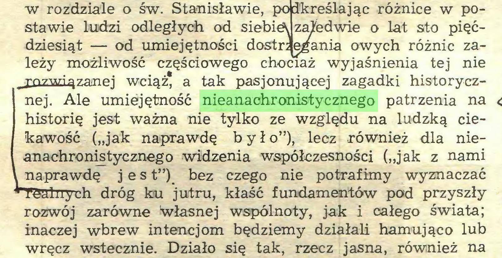 """(...) w rozdziale o św. Stanisławie, podkreślając różnice w postawie ludzi odległych od siebie^ zaledwie o lat sto pięćdziesiąt — od umiejętności dostr; egania owych różnic zależy możliwość częściowego chociaż wyjaśnienia tej nie _£Ozmązanej wciąż, a tak pasjonującej zagadki historycznej. Ale umiejętność nieanachronistycznego patrzenia na historię jest ważna nie tylko ze względu na ludzką ciekawość (""""jak naprawdę było""""), lecz również dla nieanachronistycznego widzenia współczesności (""""jak z nami l naprawdę j e s t"""") bez czego nie potrafimy wyznaczać Hr^alnych dróg ku jutru, kłaść fundamentów pod przyszły rozwój zarówne 'własnej wspólnoty, jak i całego świata; inaczej wbrew intencjom będziemy działali hamująco lub wręcz wstecznie. Działo się tak, rzecz jasna, również na..."""