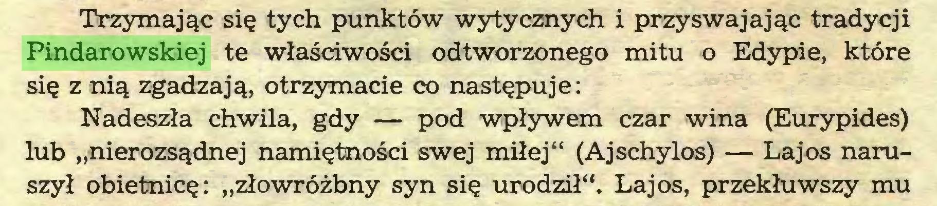 """(...) Trzymając się tych punktów wytycznych i przyswajając tradycji Pindarowskiej te właściwości odtworzonego mitu o Edypie, które się z nią zgadzają, otrzymacie co następuje: Nadeszła chwila, gdy — pod wpływem czar wina (Eurypides) lub """"nierozsądnej namiętności swej miłej"""" (Ajschylos) — Lajos naruszył obietnicę: """"złowróżbny syn się urodził"""". Lajos, przekłuwszy mu..."""