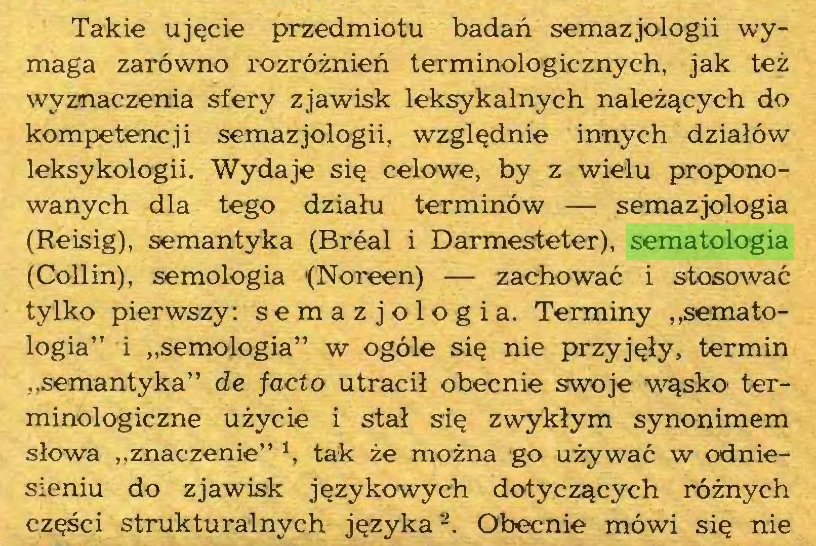 """(...) Takie ujęcie przedmiotu badań semazjologii wymaga zarówno rozróżnień terminologicznych, jak też wyznaczenia sfery zjawisk leksykalnych należących do kompetencji semazjologii, względnie innych działów leksykologii. Wydaje się celowe, by z wielu proponowanych dla tego działu terminów — semazjologia (Reisig), semantyka (Breal i Darmesteter), sematologia (Collin), semologia (Noreen) — zachować i stosować tylko pierwszy: semazjologia. Terminy """"sematologia"""" i """"semologia"""" w ogóle się nie przyjęły, termin """"semantyka"""" de facto utracił obecnie swoje wąsko terminologiczne użycie i stał się zwykłym synonimem słowa """"znaczenie"""" 1, tak że można go używać w odniesieniu do zjawisk językowych dotyczących różnych części strukturalnych języka1  2. Obecnie mówi się nie..."""