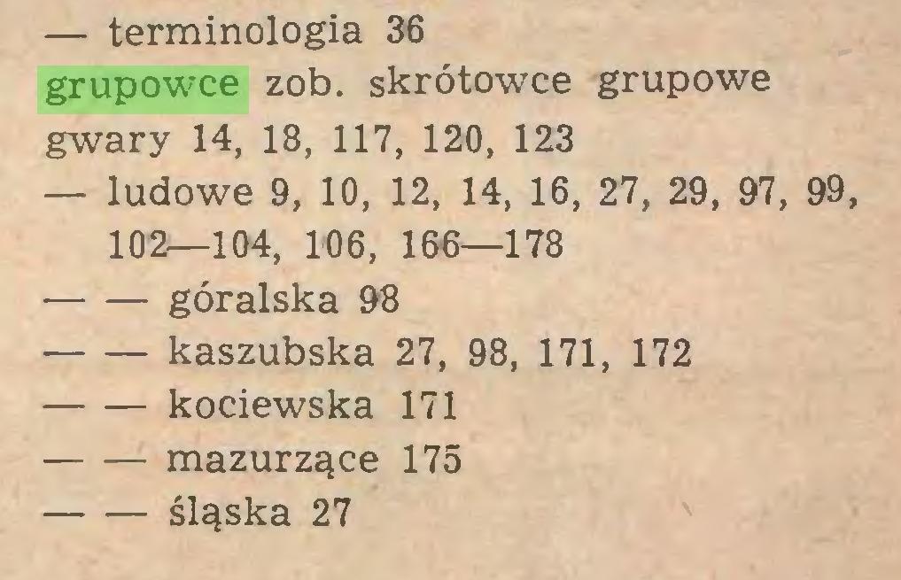 (...) — terminologia 36 grupowce zob. skrótowce grupowe gwary 14, 18, 117, 120, 123 — ludowe 9, 10, 12, 14, 16 , 27, 29 , 97, 99, 102—104, 106, 166—178 góralska 98 kaszubska 27, 98, 171, 172 kociewska 171 mazurzące 175 śląska 27...
