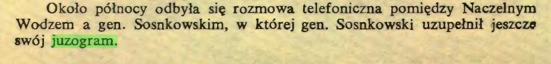 (...) Około północy odbyła się rozmowa telefoniczna pomiędzy Naczelnym Wodzem a gen. Sosnkowskim, w której gen. Sosnkowski uzupełnił jeszcze swój juzogram...