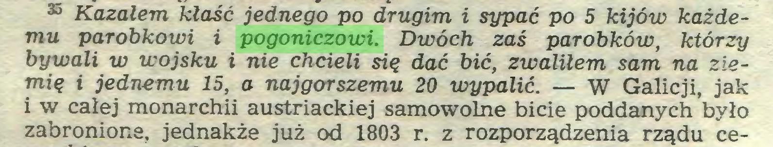 (...) 35 Kazałem kłaść jednego po drugim i sypać po 5 kijów każdemu parobkowi i pogoniczowi. Dwóch zaś parobków, którzy bywali w wojsku i nie chcieli się dać bić, zwaliłem sam na ziemię i jednemu 15, a najgorszemu 20 wypalić. — W Galicji, jak i w całej monarchii austriackiej samowolne bicie poddanych było zabronione, jednakże już od 1803 r. z rozporządzenia rządu ce...