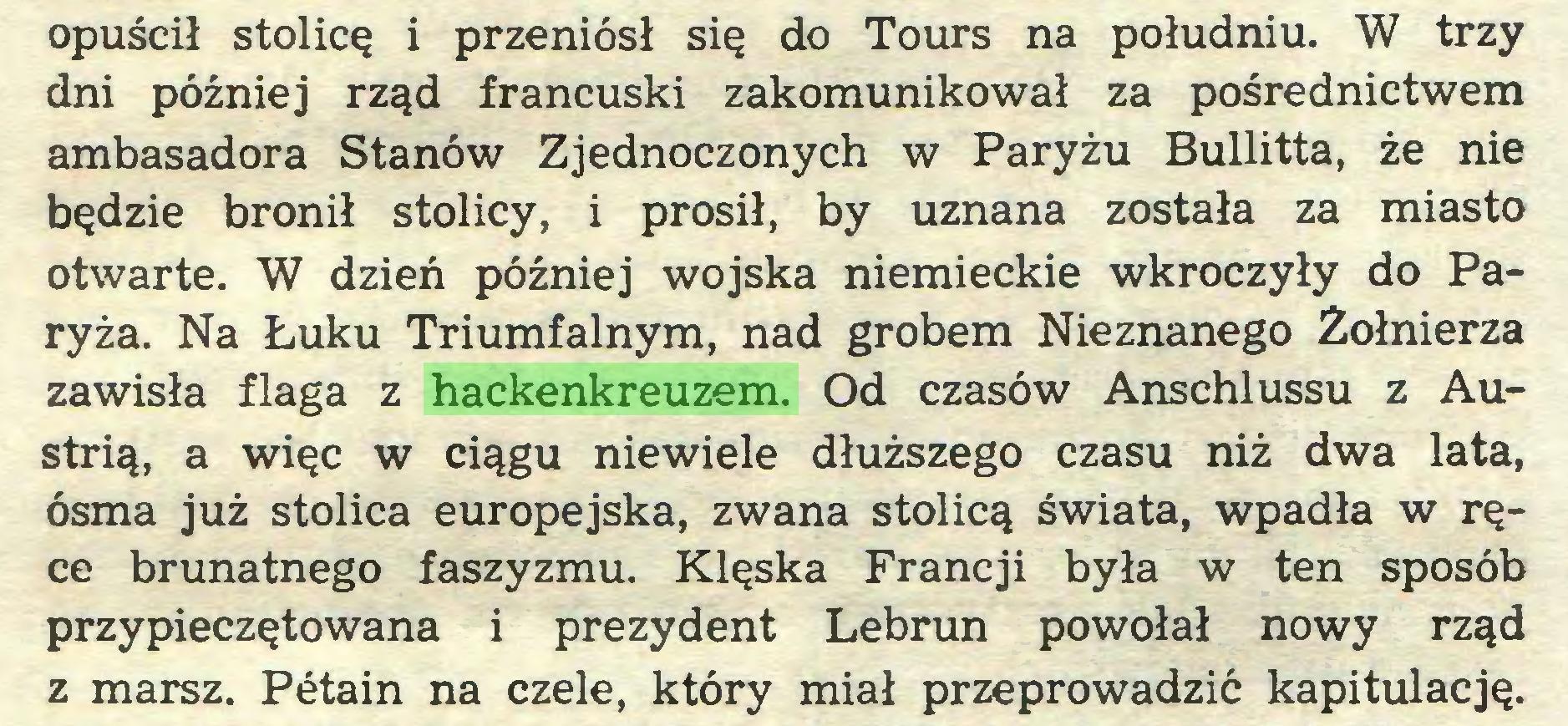 (...) opuścił stolicę i przeniósł się do Tours na południu. W trzy dni później rząd francuski zakomunikował za pośrednictwem ambasadora Stanów Zjednoczonych w Paryżu Bullitta, że nie będzie bronił stolicy, i prosił, by uznana została za miasto otwarte. W dzień później wojska niemieckie wkroczyły do Paryża. Na Łuku Triumfalnym, nad grobem Nieznanego Żołnierza zawisła flaga z hackenkreuzem. Od czasów Anschlussu z Austrią, a więc w ciągu niewiele dłuższego czasu niż dwa lata, ósma już stolica europejska, zwana stolicą świata, wpadła w ręce brunatnego faszyzmu. Klęska Francji była w ten sposób przypieczętowana i prezydent Lebrun powołał nowy rząd z marsz. Pétain na czele, który miał przeprowadzić kapitulację...