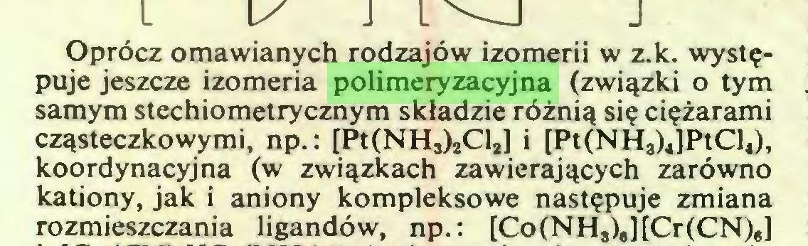 """(...) Oprócz omawianych rodzajów izomerii w z.k. występuje jeszcze izomeria polimeryzacyjna (związki o tym samym stechiometrycznym składzie różnią się ciężarami cząsteczkowymi, np.: [Pt(NH3)2Cl2] i [Pt(NHa)4]PtCl4), koordynacyjna (w związkach zawierających zarówno kationy, jak i aniony kompleksowe następuje zmiana rozmieszczania ligandów, np.: [Co(NHa)""""][Cr(CN)6]..."""