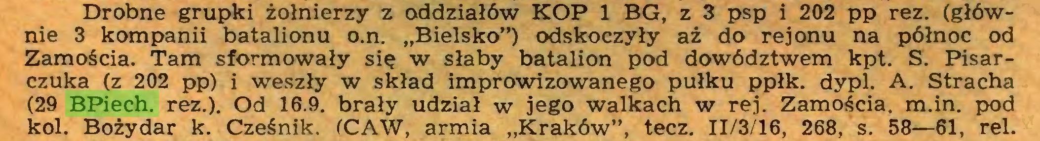 """(...) Drobne grupki żołnierzy z oddziałów KOP 1 BG, z 3 psp i 202 pp rez. (głównie 3 kompanii batalionu o.n. """"Bielsko"""") odskoczyły aż do rejonu na północ od Zamościa. Tam sformowały się w słaby batalion pod dowództwem kpt. S. Pisarczuka (z 202 pp) i weszły w skład improwizowanego pułku ppłk. dypl. A. Stracha (29 BPiech. rez.). Od 16.9. brały udział w jego walkach w rej. Zamościa, m.in. pod kol. Bożydar k. Cześnik. (CAW, armia """"Kraków"""", tęcz. II/3/16, 268, s. 58—61, rei..."""