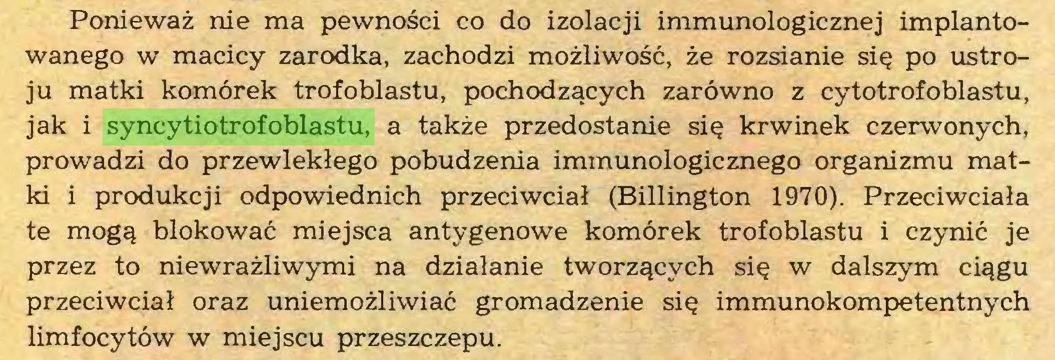 (...) Ponieważ nie ma pewności co do izolacji immunologicznej implantowanego w macicy zarodka, zachodzi możliwość, że rozsianie się po ustroju matki komórek trofoblastu, pochodzących zarówno z cytotrofoblastu, jak i syncytiotrofoblastu, a także przedostanie się krwinek czerwonych, prowadzi do przewlekłego pobudzenia immunologicznego organizmu matki i produkcji odpowiednich przeciwciał (Billington 1970). Przeciwciała te mogą blokować miejsca antygenowe komórek trofoblastu i czynić je przez to niewrażliwymi na działanie tworzących się w dalszym ciągu przeciwciał oraz uniemożliwiać gromadzenie się immunokompetentnych limfocytów w miejscu przeszczepu...