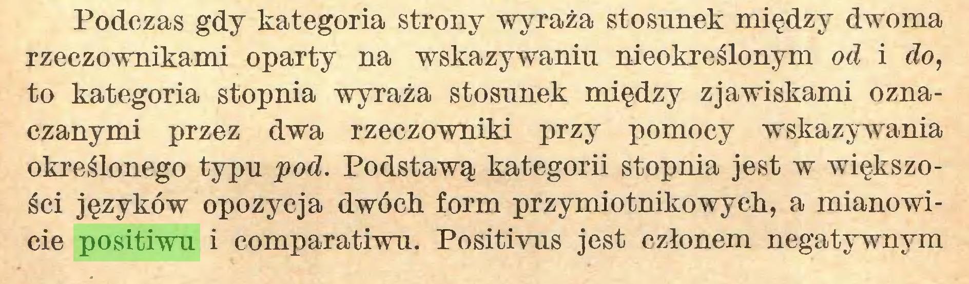(...) Podczas gdy kategoria strony wyraża stosunek między dwoma rzeczownikami oparty na wskazywaniu nieokreślonym od i do, to kategoria stopnia wyraża stosunek między zjawiskami oznaczanymi przez dwa rzeczowniki przy pomocy wskazywania określonego typu pod. Podstawą kategorii stopnia jest w większości języków opozycja dwóch form przymiotnikowych, a mianowicie positiwu i comparatiwu. Positivus jest członem negatywnym...