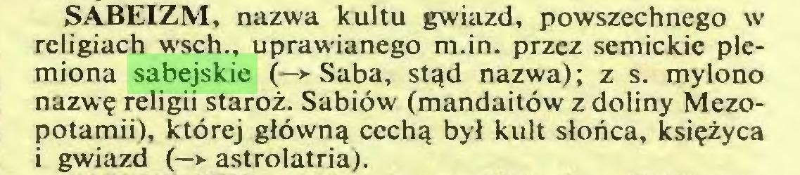 (...) SABEIZM, nazwa kultu gwiazd, powszechnego w religiach wsch., uprawianego m.in. przez semickie plemiona sabejskie (—► Saba, stąd nazwa); z s. mylono nazwę religii staroż. Sabiów (mandaitów z doliny Mezopotamii), której główną cechą był kult słońca, księżyca i gwiazd (—*■ astrolatria)...
