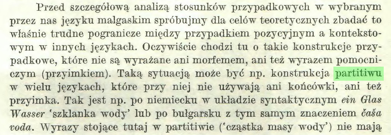 (...) Przed szczegółową analizą stosunków przypadkowych w wybranym przez nas języku malgaskim spróbujmy dla celów teoretycznych zbadać to właśnie trudne pogranicze między przypadkiem pozycyjnym a kontekstowym w innych językach. Oczywiście chodzi tu o takie konstrukcje przypadkowe, które nie są wyrażane ani morfemem, ani też wyrazem pomocniczym (przyimkiem). Taką sytuacją może być np. konstrukcja partitiwu w wielu językach, które przy niej nie używają ani końcówki, ani też przyimka. Tak jest np. po niemiecku w układzie syntaktycznym ein Glas Wasser 'szklanka wody' lub po bułgarsku z tym samym znaczeniem ¿asa voda. Wyrazy stojące tutaj w partitiwie ('cząstka masy wody') nie mają...