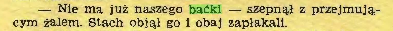 (...) — Nie ma już naszego baćki — szepnął z przejmującym żalem. Stach objął go i obaj zapłakali...