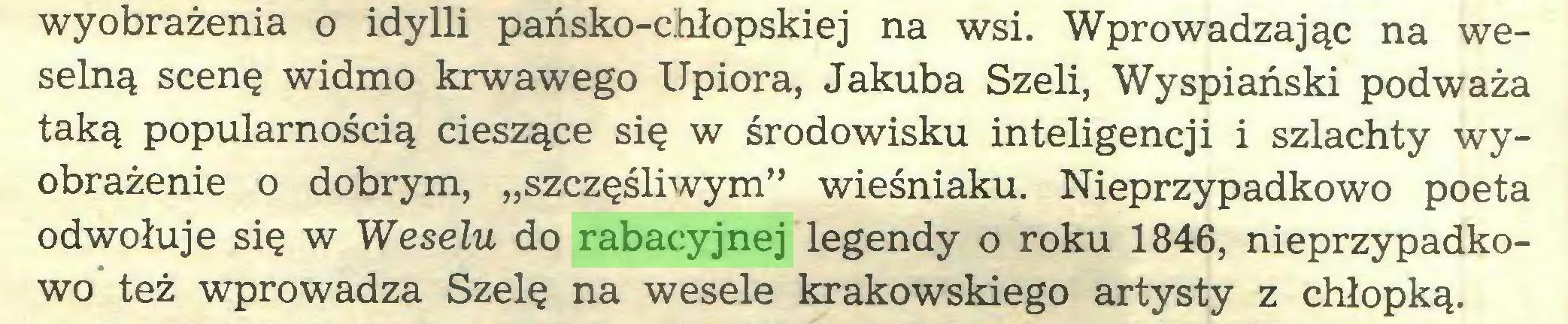 """(...) wyobrażenia o idylli pańsko-chłopskiej na wsi. Wprowadzając na weselną scenę widmo krwawego Upiora, Jakuba Szeli, Wyspiański podważa taką popularnością cieszące się w środowisku inteligencji i szlachty wyobrażenie o dobrym, """"szczęśliwym"""" wieśniaku. Nieprzypadkowo poeta odwołuje się w Weselu do rabacyjnej legendy o roku 1846, nieprzypadkowo też wprowadza Szelę na wesele krakowskiego artysty z chłopką..."""