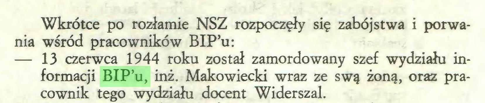 (...) Wkrótce po rozłamie NSZ rozpoczęły się zabójstwa i porwania wśród pracowników BIP'u: — 13 czerwca 1944 roku został zamordowany szef wydziału informacji BIP'u, inż. Makowiecki wraz ze swą żoną, oraz pracownik tego wydziału docent Widerszal...