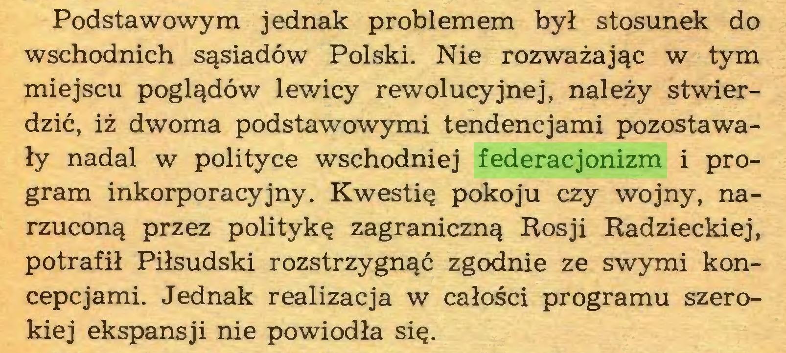 (...) Podstawowym jednak problemem był stosunek do wschodnich sąsiadów Polski. Nie rozważając w tym miejscu poglądów lewicy rewolucyjnej, należy stwierdzić, iż dwoma podstawowymi tendencjami pozostawały nadal w polityce wschodniej federacjonizm i program inkorporacyjny. Kwestię pokoju czy wojny, narzuconą przez politykę zagraniczną Rosji Radzieckiej, potrafił Piłsudski rozstrzygnąć zgodnie ze swymi koncepcjami. Jednak realizacja w całości programu szerokiej ekspansji nie powiodła się...