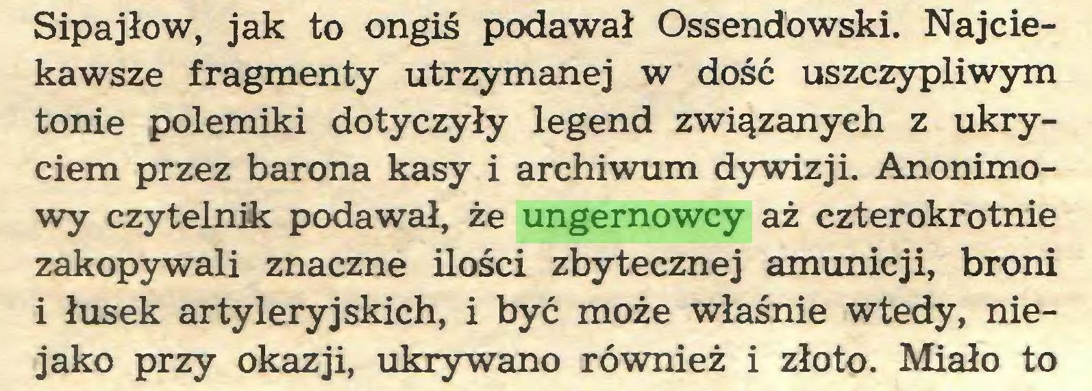 (...) Sipajłow, jak to ongiś podawał Ossendowski. Najciekawsze fragmenty utrzymanej w dość uszczypliwym tonie polemiki dotyczyły legend związanych z ukryciem przez barona kasy i archiwum dywizji. Anonimowy czytelnik podawał, że ungernowcy aż czterokrotnie zakopywali znaczne ilości zbytecznej amunicji, broni i łusek artyleryjskich, i być może właśnie wtedy, niejako przy okazji, ukrywano również i złoto. Miało to...