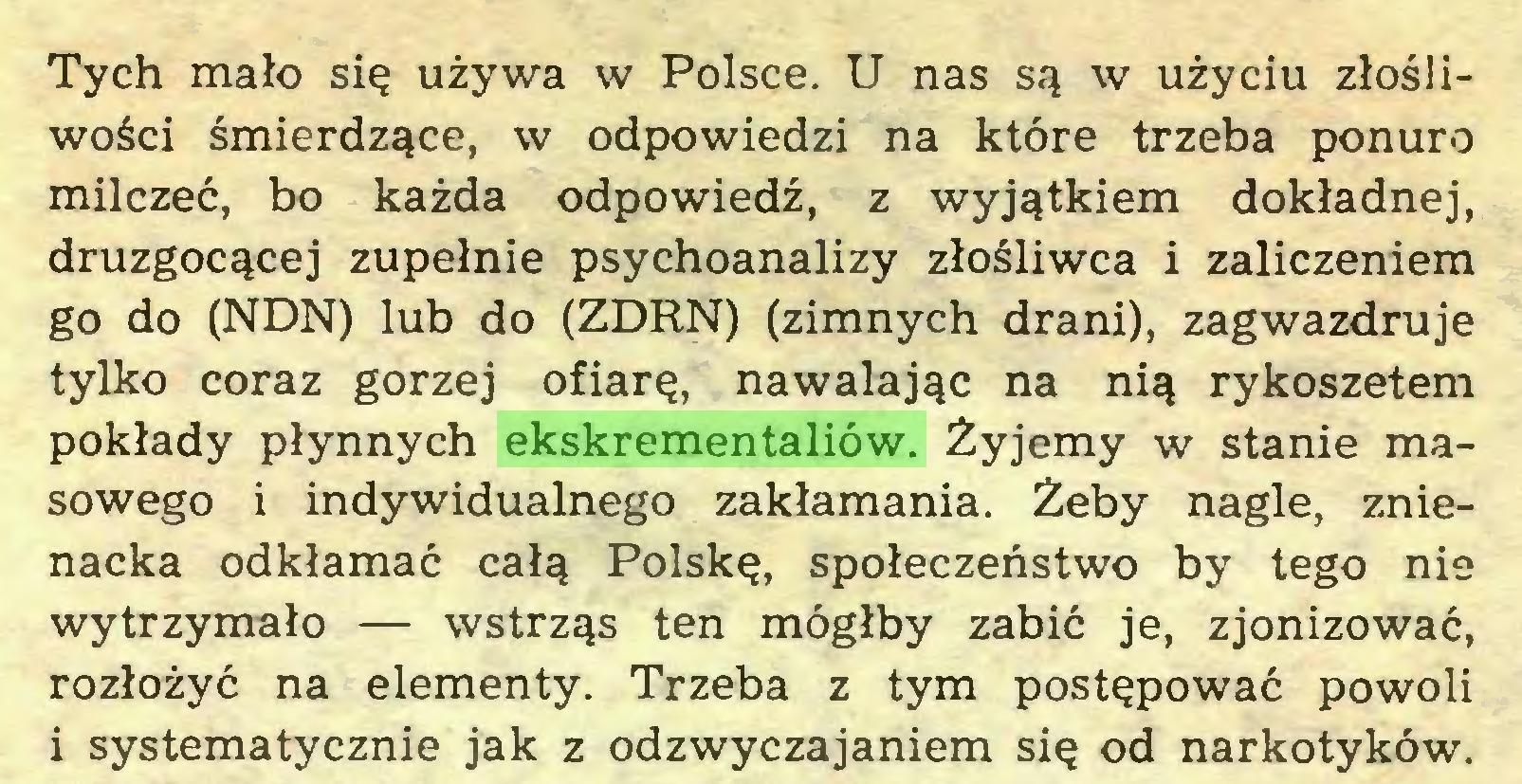(...) Tych mało się używa w Polsce. U nas są w użyciu złośliwości śmierdzące, w odpowiedzi na które trzeba ponuro milczeć, bo każda odpowiedź, z wyjątkiem dokładnej, druzgocącej zupełnie psychoanalizy złośliwca i zaliczeniem go do (NDN) lub do (ZDRN) (zimnych drani), zagwazdruje tylko coraz gorzej ofiarę, nawalając na nią rykoszetem pokłady płynnych ekskrementaliów. Żyjemy w stanie masowego i indywidualnego zakłamania. Żeby nagle, znienacka odkłamać całą Polskę, społeczeństwo by tego nie wytrzymało — wstrząs ten mógłby zabić je, zjonizować, rozłożyć na elementy. Trzeba z tym postępować powoli i systematycznie jak z odzwyczajaniem się od narkotyków...