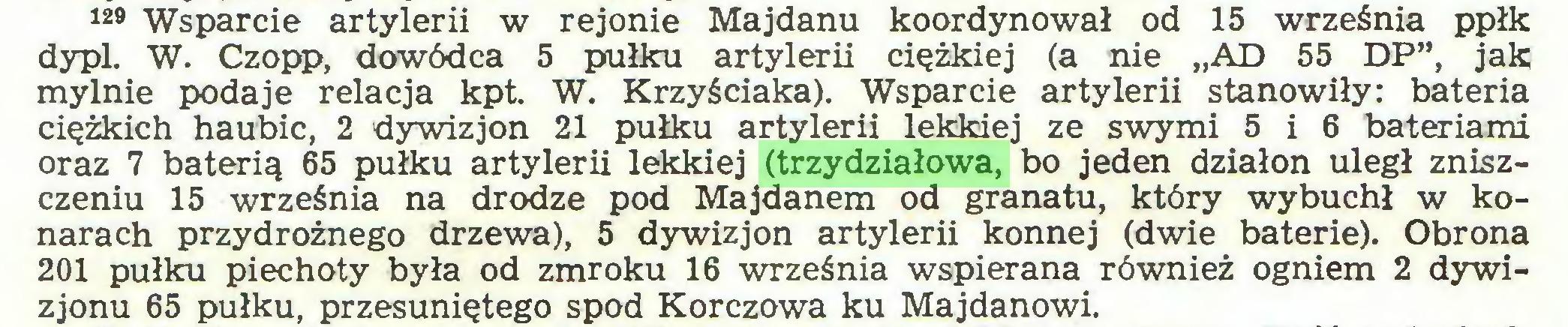 """(...) 129 Wsparcie artylerii w rejonie Majdanu koordynował od 15 września ppłk dypl. W. Czopp, dowódca 5 pułku artylerii ciężkiej (a nie """"AD 55 DP"""", jak mylnie podaje relacja kpt. W. Krzyściaka). Wsparcie artylerii stanowiły: bateria ciężkich haubic, 2 dywizjon 21 pułku artylerii lekkiej ze swymi 5 i 6 bateriami oraz 7 baterią 65 pułku artylerii lekkiej (trzydziałowa, bo jeden działon uległ zniszczeniu 15 września na drodze pod Majdanem od granatu, który wybuchł w konarach przydrożnego drzewa), 5 dywizjon artylerii konnej (dwie baterie). Obrona 201 pułku piechoty była od zmroku 16 września wspierana również ogniem 2 dywizjonu 65 pułku, przesuniętego spod Korczowa ku Majdanowi..."""