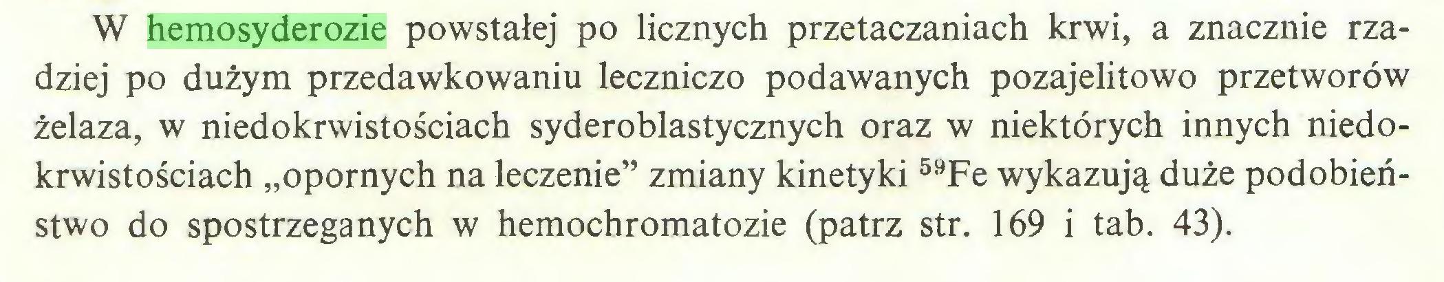"""(...) W hemosyderozie powstałej po licznych przetaczaniach krwi, a znacznie rzadziej po dużym przedawkowaniu leczniczo podawanych pozajelitowo przetworów żelaza, w niedokrwistościach syderoblastycznych oraz w niektórych innych niedokrwistościach """"opornych na leczenie"""" zmiany kinetyki 59Fe wykazują duże podobieństwo do spostrzeganych w hemochromatozie (patrz str. 169 i tab. 43)..."""